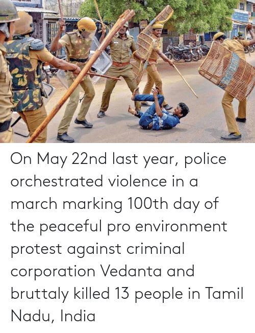 tamil nadu: 9-এ On May 22nd last year, police orchestrated violence in a march marking 100th day of the peaceful pro environment protest against criminal corporation Vedanta and bruttaly killed 13 people in Tamil Nadu, India
