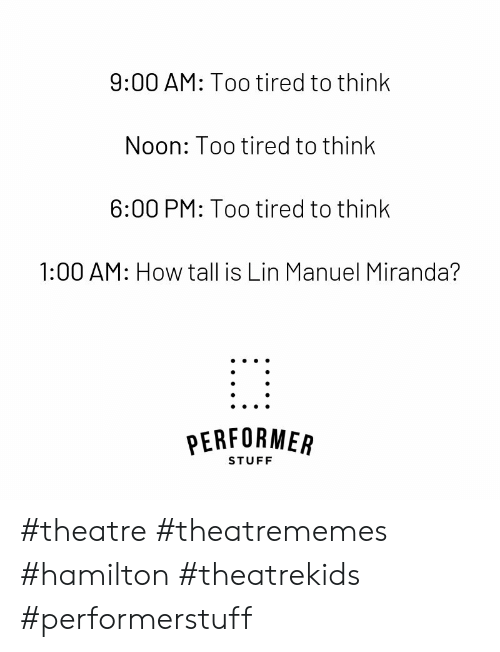 Manuel: 9:00 AM: Too tired to think  Noon: Too tired to think  6:00 PM: Too tired to think  1:00 AM: How tall is Lin Manuel Miranda?  PERFORMEAR  STUFF #theatre #theatrememes #hamilton #theatrekids #performerstuff