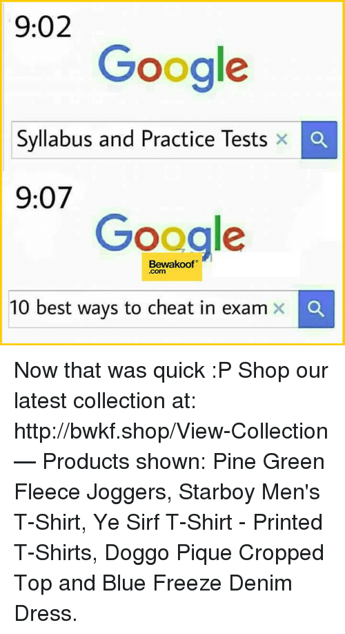 cheated: 9:02  Google  Syllabus and Practice Tests x  Ca  9:07  Google  Bewakoof  Com  10 best ways to cheat in exam x Now that was quick :P   Shop our latest collection at: http://bwkf.shop/View-Collection   — Products shown: Pine Green Fleece Joggers, Starboy Men's T-Shirt,  Ye Sirf T-Shirt - Printed T-Shirts, Doggo Pique Cropped Top and Blue Freeze Denim Dress.