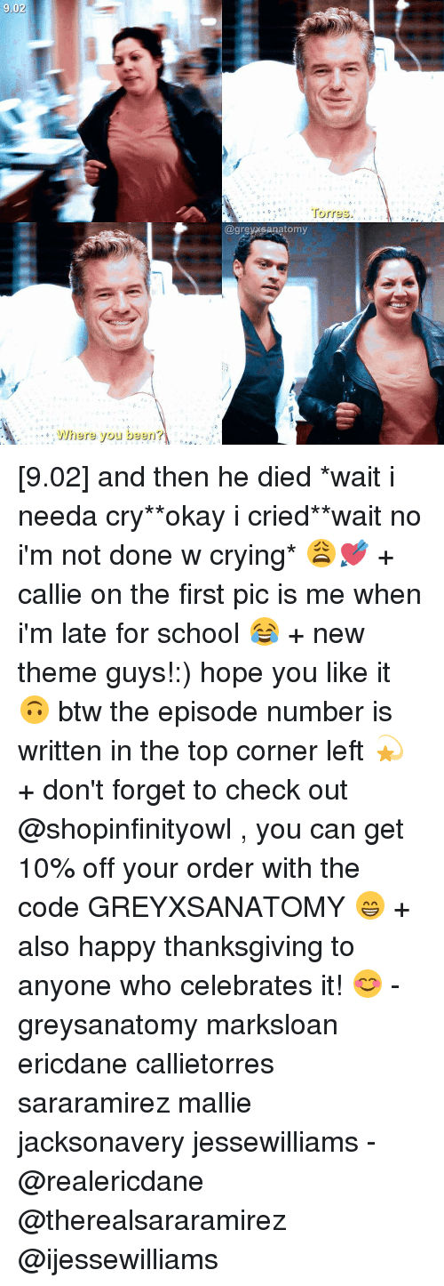 Where You Been: 9.02  where you been?  Torres.  @greyxsanatomy [9.02] and then he died *wait i needa cry**okay i cried**wait no i'm not done w crying* 😩💘 + callie on the first pic is me when i'm late for school 😂 + new theme guys!:) hope you like it 🙃 btw the episode number is written in the top corner left 💫 + don't forget to check out @shopinfinityowl , you can get 10% off your order with the code GREYXSANATOMY 😁 + also happy thanksgiving to anyone who celebrates it! 😊 - greysanatomy marksloan ericdane callietorres sararamirez mallie jacksonavery jessewilliams - @realericdane @therealsararamirez @ijessewilliams