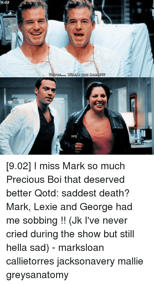 Where You Been: 9.02  Where you been  YFG [9.02] I miss Mark so much Precious Boi that deserved better Qotd: saddest death? Mark, Lexie and George had me sobbing !! (Jk I've never cried during the show but still hella sad) - marksloan callietorres jacksonavery mallie greysanatomy