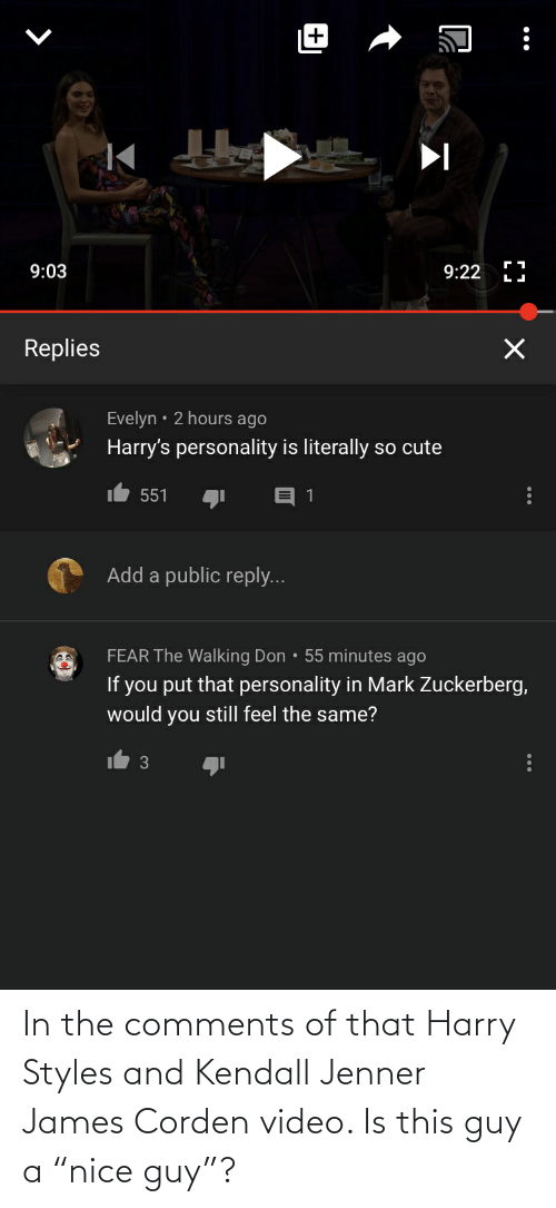 """Kendall Jenner: 9:03  9:22  Replies  Evelyn • 2 hours ago  Harry's personality is literally so cute  551  A Add a public reply...  FEAR The Walking Don • 55 minutes ago  If you put that personality in Mark Zuckerberg,  would you still feel the same?  3 In the comments of that Harry Styles and Kendall Jenner James Corden video. Is this guy a """"nice guy""""?"""