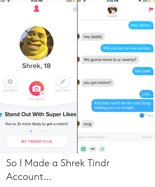 Gunna: 9:05 PM  T&T  9:05 PM  29%  1 29%  Jackson  Hey shrexy  hey daddy  Will you be my new donkey  We gunna move to ur swamp?  Shrek, 18  hell yeah  you got onions?  SETTINGS  EDIT INFO  Lots  ADD MEDIA  And they won't be the only thing  making you cry tonight  Stand Out With Super Likes  Sent  You're 3x more likely to get a match!  omg  Send  pe a message  MY TINDER PLUS  GIF So I Made a Shrek Tindr Account…