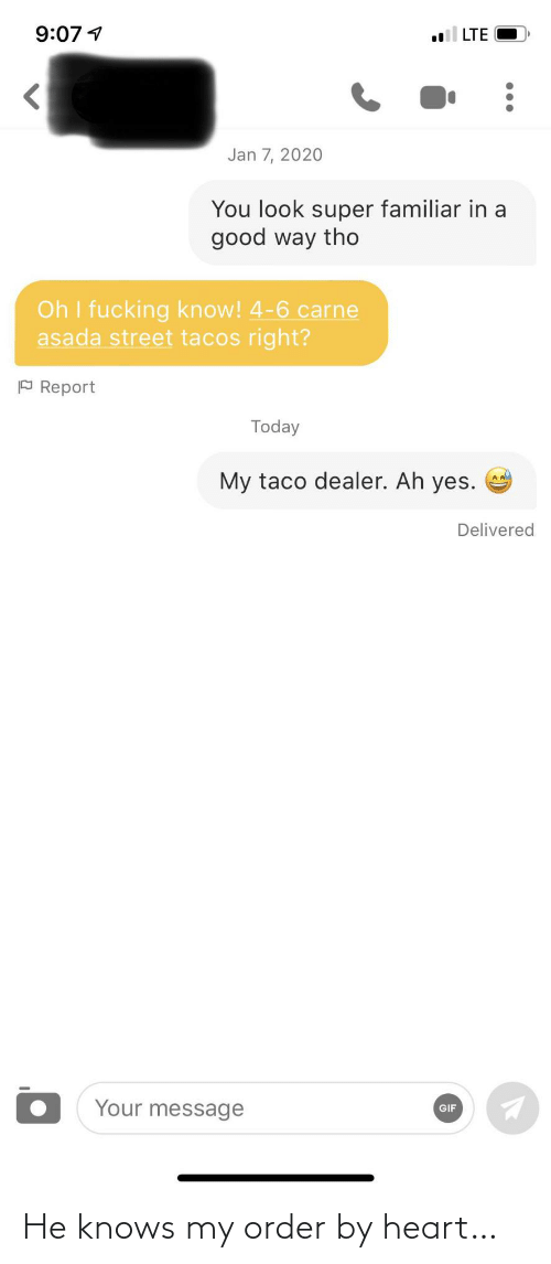 dealer: 9:07 1  LTE  Jan 7, 2020  You look super familiar in a  good way tho  Oh I fucking know! 4-6 carne  asada street tacos right?  P Report  Today  My taco dealer. Ah yes.  Delivered  Your message  GIF He knows my order by heart…