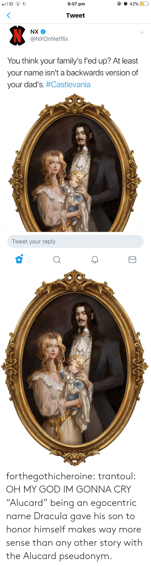 """castlevania: 9:07 pm  Tweet  @NXOnNetflix  You think your family's fed up? At least  your name isn't a backwards version of  your dad's#Castlevania  Tweet your reply forthegothicheroine:  trantoul: OH MY GOD IM GONNA CRY """"Alucard"""" being an egocentric name Dracula gave his son to honor himself makes way more sense than any other story with the Alucard pseudonym."""