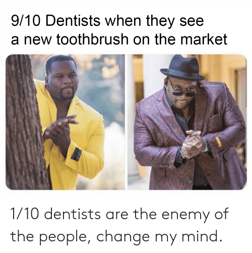 Toothbrush: 9/10 Dentists when they see  a new toothbrush on the market 1/10 dentists are the enemy of the people, change my mind.