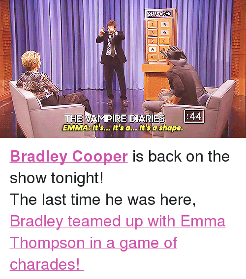 """charades: 9 10  THE VAMPIRE DIARIES  EMMA:It's... it's a... it'sa shape <p><a href=""""http://www.nbc.com/the-tonight-show/filters/guests/691"""" target=""""_blank""""><strong>Bradley Cooper</strong></a> is back on the show tonight!</p> <p>The last time he was here,<a href=""""https://www.youtube.com/watch?v=2efUcDcCbvk"""" target=""""_blank""""> Bradley teamed up with Emma Thompson in a game of charades!</a></p>"""