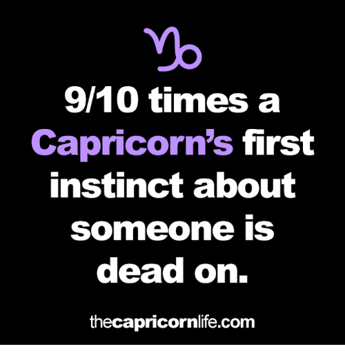Com, First, and Times: 9/10 times a  Capricorn's first  instinct about  Someone IS  dead on.  thecapricornlife.com