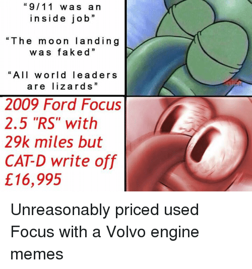 """Engineer Memes: """"9/11 wa s a n  ins i de job  """"The moon land in g  w a s fake d  """"All world lea d ers  are lizard s  2009 Ford Focus  2.5 """"RS"""" with  29k miles but  CATD write off  £16,995 Unreasonably priced used Focus with a Volvo engine memes"""