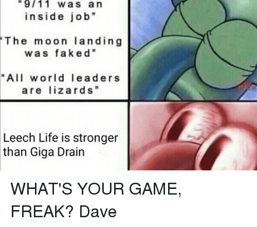 "Leech: 9/11 was an  inside job""  The moon landing  w a s faked""  ""All world lead ers  are lizards""  Leech Life is stronger  than Giga Drain WHAT'S YOUR GAME, FREAK?  Dave"