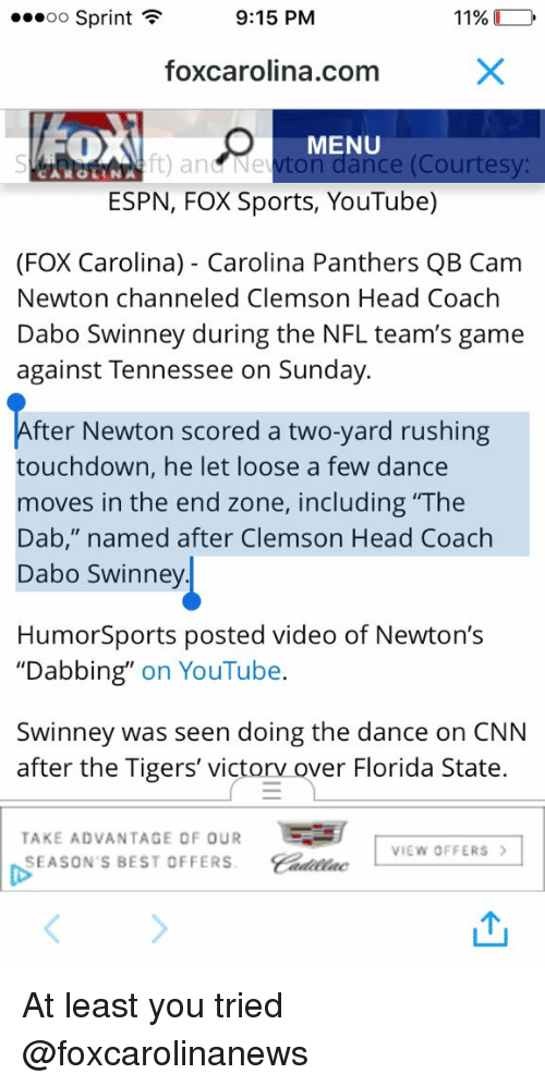 """dabo swinney: 9:15 PM  ...oo Sprint  F  11%  foxcarolina com  O MENU  and Newton dance (Courtesy:  CARO LANA  ESPN, FOX Sports, YouTube)  (FOX Carolina) Carolina Panthers QB Cam  Newton channeled Clemson Head Coach  Dabo Swinney during the NFL team's game  against Tennessee on Sunday.  fter Newton scored a two-yard rushing  touchdown, he let loose a few dance  moves in the end zone, including The  Dab,"""" named after Clemson Head Coach  Dabo Swinney  Humor Sports posted video of Newton's  """"Dabbing"""" on YouTube  Swinney was seen doing the dance on CNN  after the Tigers' victorv ver Florida State  TAKE ADVANTAGE OF OUR  E  VIEW OFFERS  SEASON'S BESTOFFERS. At least you tried @foxcarolinanews"""