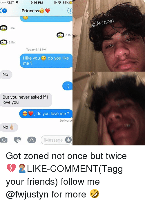 Friends, Love, and Memes: 9:16 PM  ooo AT&T  o 35%  X6 Princess  A  8 Ba  8 Ba  8 Ball  Today 9:13 PM  I like you do you like  me  No  But you never asked if  love you  do you love me?  Delivered  No  Message  ustyn Got zoned not once but twice 💔🤦🏽♂️LIKE-COMMENT(Tagg your friends) follow me @fwjustyn for more 🤣