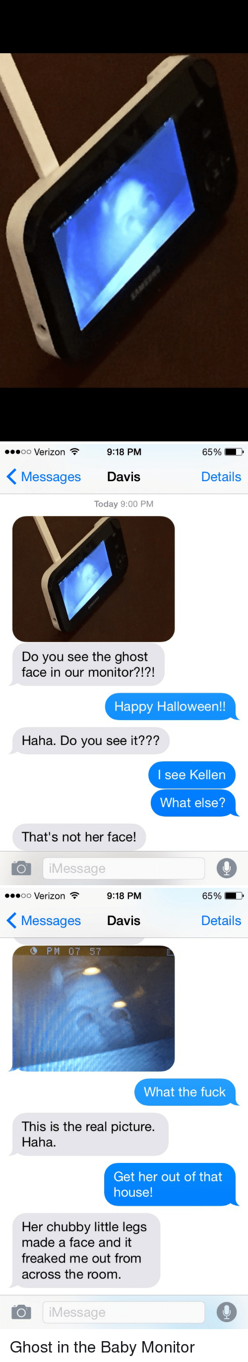 baby monitor: 9:18 PM  65%  oo Verizon  Messages Davis  Details  Today 9:00 PM  Do you see the ghost  face in our monitor?!?!  Happy Halloween!!  Haha. Do you see it???  I see Kellen  What else?  That's not her face!  Message   9:18 PM  65%  oo Verizon  K Details  Messages Davis  PM 07 57  What the fuck  This is the real picture.  Haha.  Get her out of that  house!  Her chubby little legs  made a face and it  freaked me out from  across the room.  O i Message Ghost in the Baby Monitor