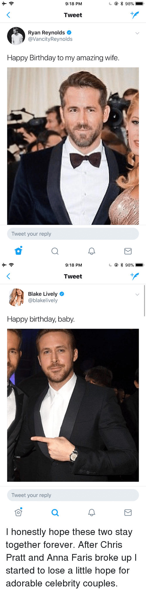 Blake Lively: 9:18 PM  * 98%  Tweet  Ryan Reynolds  @VancityReynolds  Happy Birthday to my amazing wife.  Tweet your reply   9:18 PM  * 98%  Tweet  Blake Lively  @blakelively  Happy birthday, baby.  Tweet your reply <p>I honestly hope these two stay together forever. After Chris Pratt and Anna Faris broke up I started to lose a little hope for adorable celebrity couples.</p>