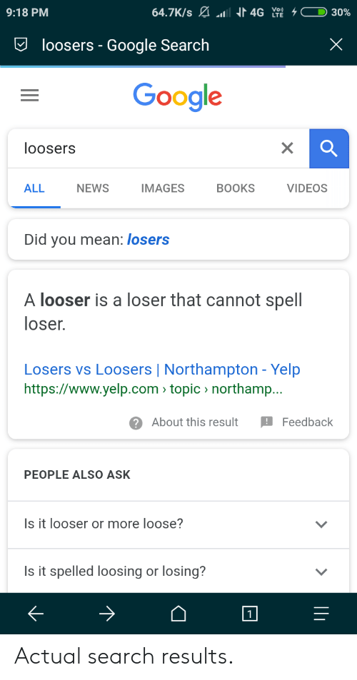 Yelp: 9:18 PM  loosers - Google Search  Google  loosers  ALL  NEWS  IMAGES  BOOKS  VIDEOS  Did you mean: losers  A looser is a loser that cannot spell  loser.  Losers vs Loosers | Northampton - Yelp  https://www.yelp.com topic northamp..  ?About this result Fdback  PEOPLE ALSO ASK  Is it looser or more loose?  Is it spelled loosing or losing? Actual search results.