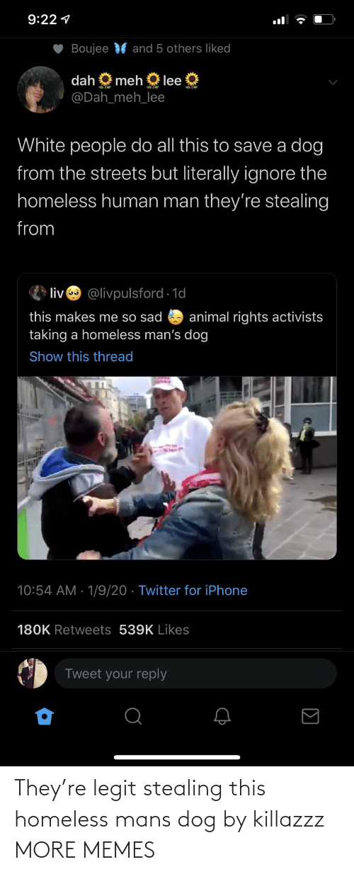 Streets: 9:22 1  Boujee  and 5 others liked  dah  meh  lee  @Dah_meh_lee  White people do all this to save a dog  from the streets but literally ignore the  homeless human man they're stealing  from  liv @livpulsford 1d  this makes me so sad  taking a homeless man's dog  animal rights activists  Show this thread  10:54 AM · 1/9/20 · Twitter for iPhone  180K Retweets 539K Likes  Tweet your reply They're legit stealing this homeless mans dog by killazzz MORE MEMES