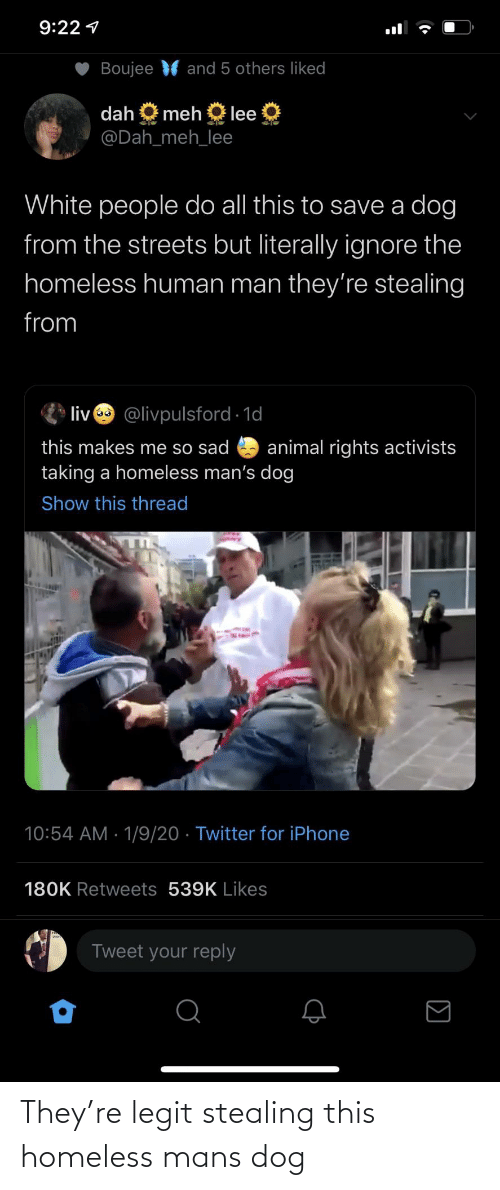 Boujee: 9:22 1  Boujee  and 5 others liked  dah  meh  lee  @Dah_meh_lee  White people do all this to save a dog  from the streets but literally ignore the  homeless human man they're stealing  from  liv @livpulsford 1d  this makes me so sad  taking a homeless man's dog  animal rights activists  Show this thread  10:54 AM · 1/9/20 · Twitter for iPhone  180K Retweets 539K Likes  Tweet your reply They're legit stealing this homeless mans dog