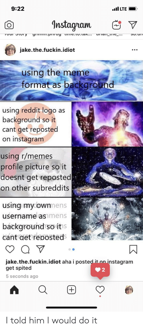 Tuur: 9:22  ull LTE  Instagram  TUur JUr y  NIian_timC_...  gmm.pmTuy  timc.tU.tan...  jake.the.fuckin.idiot  using the meme  format as background  using reddit logo as  background so it  cant get reposted  on instagram  using r/memes  profile picture so it  doesnt get reposted  on other subreddits  using mycownmens  username asmens  background so its  cant det reposteds  jake.the.fuckin.idiot aha i posted it on instagram  get spited  5 seconds ago  (+)  (+) I told him I would do it