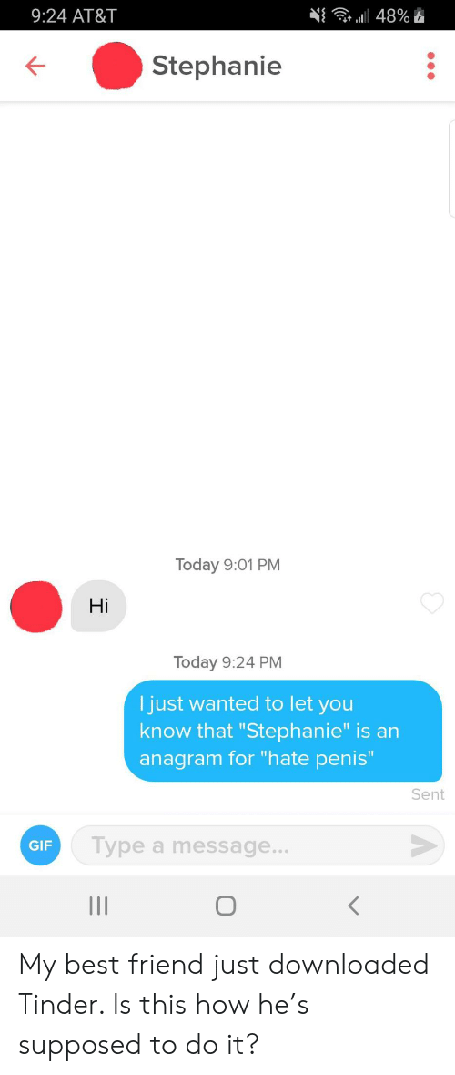 """stephanie: 9:24 AT&T  a48%  Stephanie  Today 9:01 PM  Hi  Today 9:24 PM  I just wanted to let you  know that """"Stephanie"""" is an  anagram for """"hate penis""""  Sent  Type a message...  GIF  о  II My best friend just downloaded Tinder. Is this how he's supposed to do it?"""