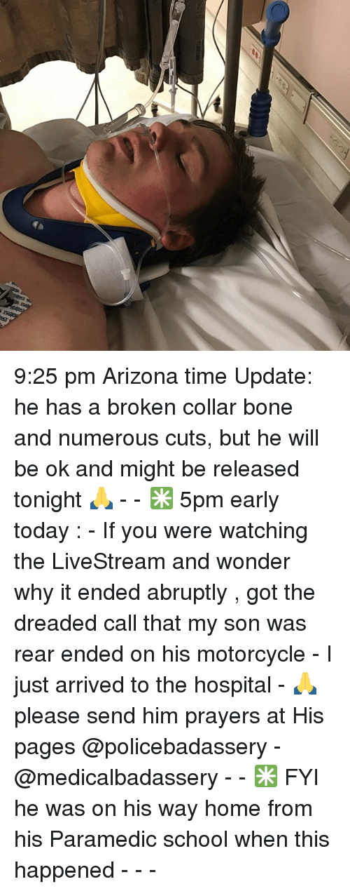 Memes, School, and Arizona: 9:25 pm Arizona time Update: he has a broken collar bone and numerous cuts, but he will be ok and might be released tonight 🙏 - - ✳️ 5pm early today : - If you were watching the LiveStream and wonder why it ended abruptly , got the dreaded call that my son was rear ended on his motorcycle - I just arrived to the hospital - 🙏please send him prayers at His pages @policebadassery - @medicalbadassery - - ✳️ FYI he was on his way home from his Paramedic school when this happened - - -