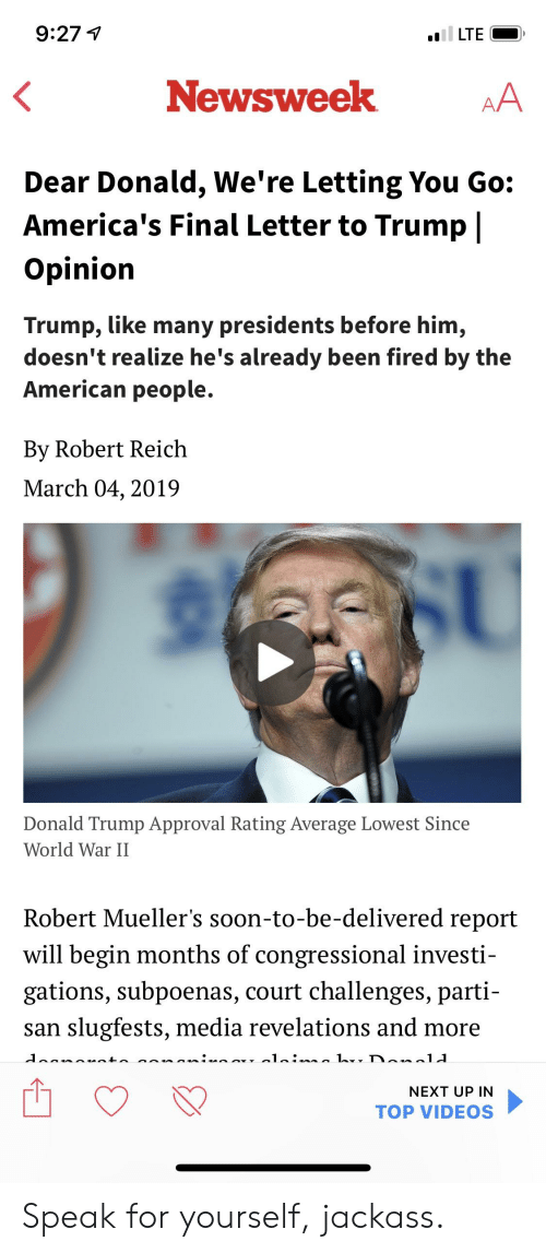 Trump Approval Rating: 9:27  .LTE  Newsweek  Dear Donald, We're Letting You Go:  America's Final Letter to Trump |  Opinion  Trump, like many presidents before him,  doesn't realize he's already been fired by the  American people.  By Robert Reich  March 04,2019  Donald Trump Approval Rating Average Lowest Since  World War II  Robert Mueller's soon-to-be-delivered report  will begin months of congressional investi-  gations, subpoenas, court challenges, parti-  san slugfests, media revelations and more  NEXT UP IN  TOP VIDEOS Speak for yourself, jackass.