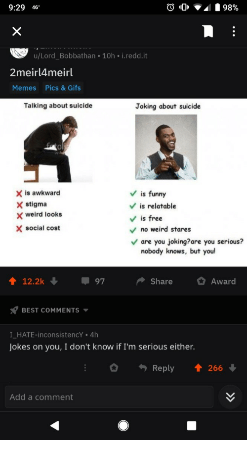 You Serious: 9:29 46  u/Lord_Bobbathan 10h i.redd.it  2meirl4meirl  Memes  Pics & Gifs  Talking about suicide  Joking about suicide  0  X is awkward  X stigma  Vis funny  V is relatable  Vis free  weird looks  X social cost  no weird stares  are you joking?are you serious?  nobody knows, but you  12.2k  97  ShareAward  BEST COMMENTS  I HATE-inconsistencY . 4h  Jokes on you, I don't know if I'm serious either.  Reply 1 266  Add a comment
