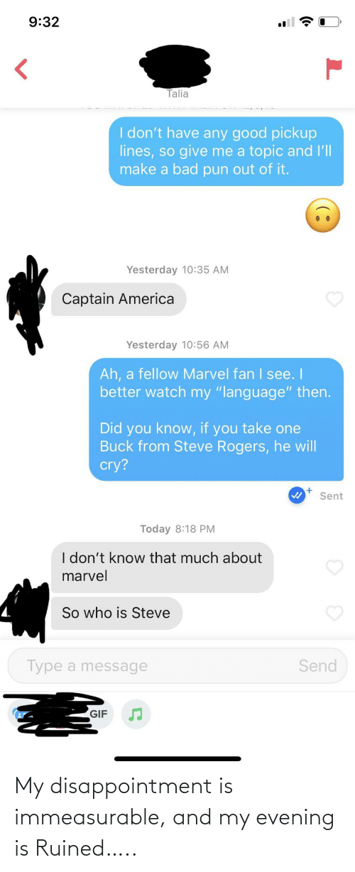 "pun: 9:32  Talia  I don't have any good pickup  lines, so give me a topic and l'll  make a bad pun out of it.  Yesterday 10:35 AM  Captain America  Yesterday 10:56 AM  Ah, a fellow Marvel fan I see. I  better watch my ""language"" then.  Did you know, if you take one  Buck from Steve Rogers, he will  cry?  Sent  Today 8:18 PM  I don't know that much about  marvel  So who is Steve  Type a message  Send  GIF My disappointment is immeasurable, and my evening is Ruined….."