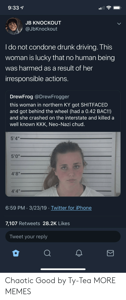 "Neo Nazi: 9:33 1  JB KNOCKOUT  @JbKnockout  I do not condone drunk driving. This  woman is lucky that no human being  was harmed as a result of her  irresponsible actions.  DrewFrog @DrewFrogger  this woman in northern KY got SHITFACED  and got behind the wheel (had a 0.42 BAC!!)  and she crashed on the interstate and killed a  well known KKK, Neo-Nazi chud.  5'4""  5'0""  4'8""  4'4""  6:59 PM 3/23/19 Twitter for iPhone  7,107 Retweets 28.2K Likes  Tweet your reply Chaotic Good by Ty-Tea MORE MEMES"