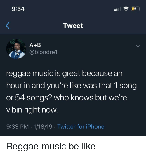 Vibin: 9:34  Tweet  A+B  ,ablondre1  reggae music is great because an  hour in and you're like was that 1 song  or 54 songs? who knows but we're  vibin right now.  9:33 PM.1/18/19 Twitter for iPhone Reggae music be like