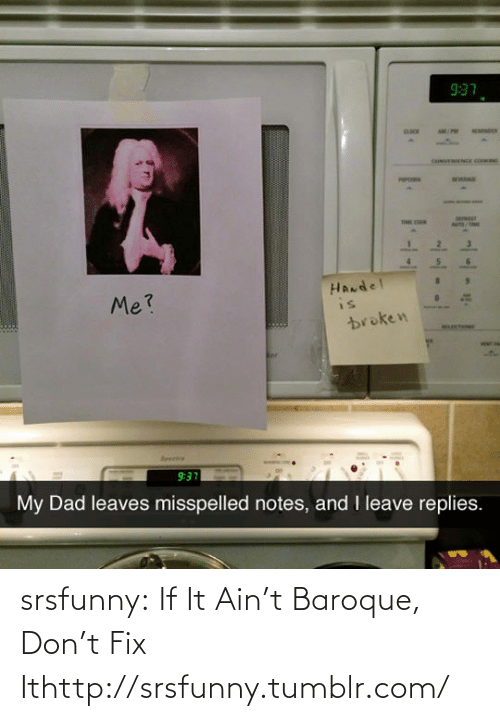 handel: 9:37  (nNENIENCE CO  DOOET  HANdel  is  Me?  broken  HCTHIONE  VEMT FA  Seeere  9:37  My Dad leaves misspelled notes, and I leave replies. srsfunny:  If It Ain't Baroque, Don't Fix Ithttp://srsfunny.tumblr.com/