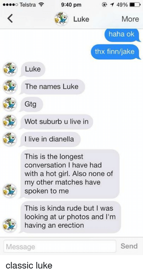 Finn, Girls, and Rude: 9:40 pm  T 49% IND  o Telstra  Luke  More  haha ok  thx finn/jake  Luke  The names Luke  Wot suburb u live in  I live in dianella  This is the longest  conversation l have had  with a hot girl. Also none of  my other matches have  spoken to me  This is kinda rude but I was  looking at ur photos and I'm  having an erection  Send  Message classic luke