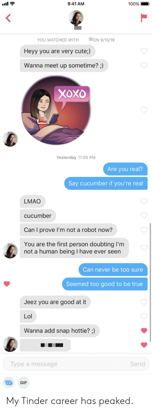 sometime: 9:41 AM  100%  ON 9/15/19  YOU MATCHED WITH  Heyy you are very cute;)  Wanna meet up sometime? ;)  Xoxo  Yesterday 11:55 PM  Are you real?  Say cucumber if you're real  LMAO  cucumber  Can I prove I'm not a robot now?  You are the first person doubting I'm  not a human being I have ever seen  Can never be too sure  Seemed too good to be true  Jeez you are good at it  Lol  Wanna add snap hottie? ;)  Send  Type a message  GIF My Tinder career has peaked.