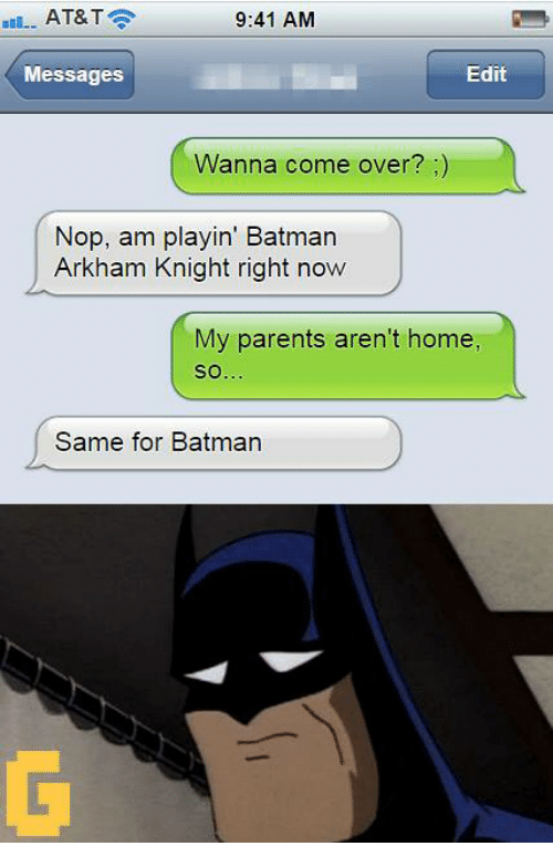 arkham knight: 9:41 AM  AT&T  Edit  Messages  Wanna come over?  Nop, am playin' Batman  Arkham Knight right now  My parents aren't home.  SO  Same for Batman