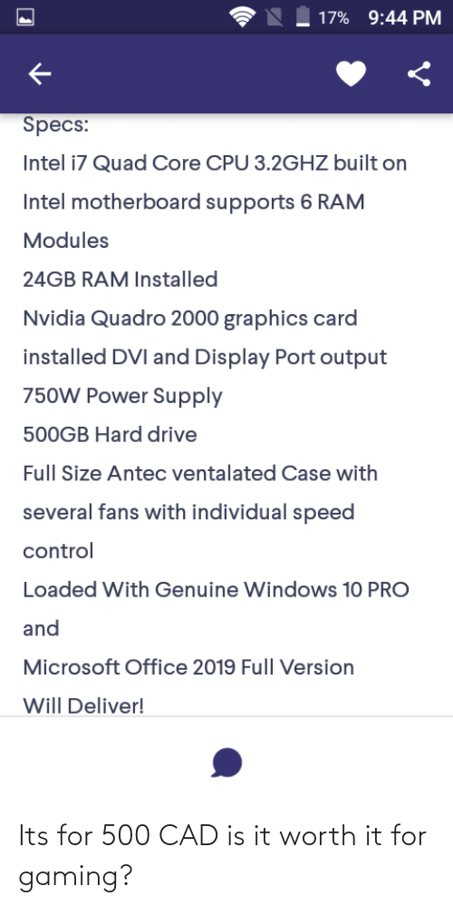 Microsoft Office: 9:44 PM  17%  Specs:  Intel i7 Quad Core CPU 3.2GHZ built on  Intel motherboard supports 6 RAM  Modules  24GB RAM Installed  Nvidia Quadro 2000 graphics card  installed DVI and Display Port output  750W Power Supply  500GB Hard drive  Full Size Antec ventalated Case with  several fans with individual speed  control  Loaded With Genuine Windows 10 PRO  and  Microsoft Office 2019 Full Version  Will Deliver! Its for 500 CAD is it worth it for gaming?