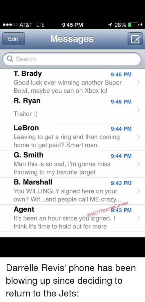 revy: 9:45 PM  AT&T LTE  28%  OO  Messages  Edit  Q Search  T. Brady  9:45 PM  Good luck ever winning another Super  Bowl, maybe you can on Xbox lol  R. Ryan  9:45 PM  Traitor  LeBron  9:44 PM  Leaving to get a ring and then coming  home to get paid  Smart man.  G. Smith  9:44 PM  Man this is so sad, I'm gonna miss  throwing to my favorite target  B. Marshall  9:43 PM  You WILLINGLY signed here on your  own? Wtf...and people call ME crazy  ter  NOTspo9:43 PM  Agent  It's been an hour since you signed, I  think it's time to hold out for more Darrelle Revis' phone has been blowing up since deciding to return to the Jets: