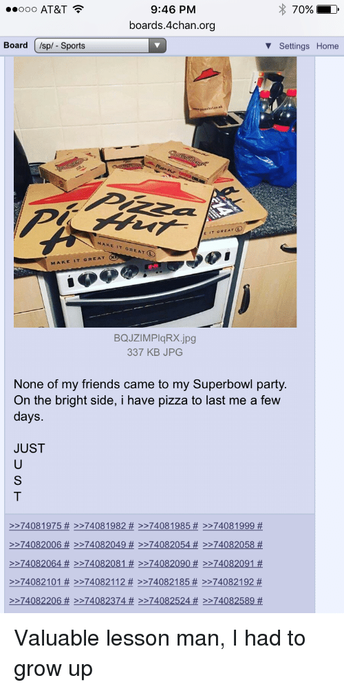 4chan, Jpg, and Superbowls: 9:46 PM  70%  ooo AT&T  boards 4chan.org  v Settings Home  Board  /sp/- Sports  E IT GREAT LO  MAKE IT GREAT L  MAKE  IT GREAT  BQJZIMPIqRX jpg  337 KB JPG  None of my friends came to my Superbowl party.  On the bright side, i have pizza to last me a few  days.  JUST  74081975 >>7408, 1982 74081985 74081999  >>74082006 HE >>74082049 >>74082054 >>74082058  >>74082064 74082081 >>74082090 74082091  74082101 74082112 >74082 185 74082192  >>74082206 74082374 >>74082524 >>74082589 Valuable lesson man, I had to grow up