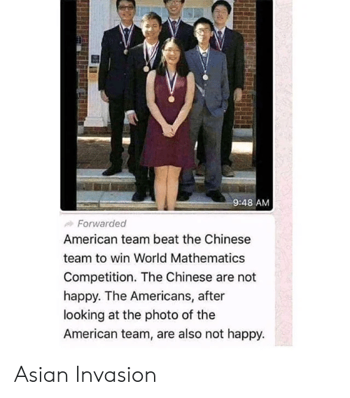 competition: 9:48 AM  Forwarded  American team beat the Chinese  team to win World Mathematics  Competition. The Chinese are not  happy. The Americans, after  looking at the photo of the  American team, are also not happy. Asian Invasion