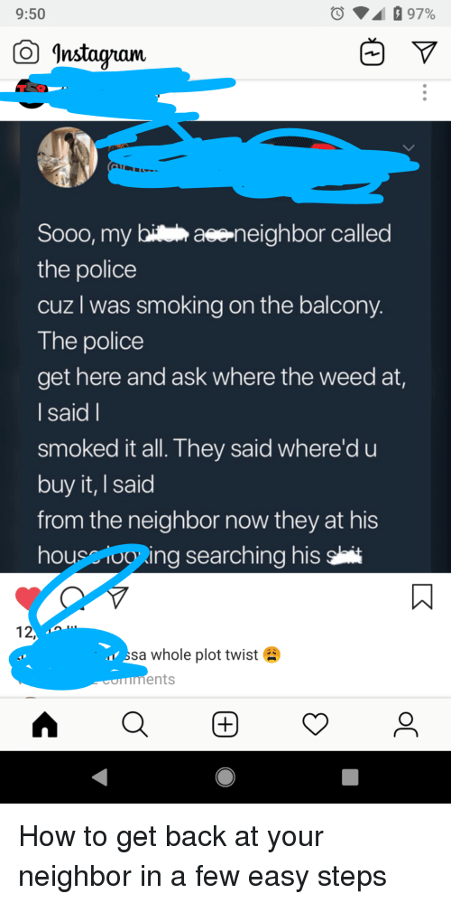 Police, Smoking, and Weed: 9:50  O Instaqram  Sooo, my hiteh aseneighbor called  the police  cuz l was smoking on the balcony  The police  get here and ask where the weed at,  I said l  smoked it all. T hey said where'd u  buy it, I said  from the neighbor now they at his  housclo ing searching his  12  ss  a whole plot twist  ents