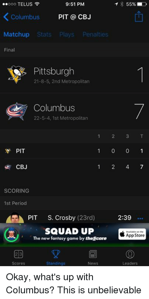 cbj: 9:51 PM  T 55%  ..ooo TELUS  Columbus  PIT CBJ  Matchup Stats  Plays  Penalties  Final  Pittsburgh  21-8-5, 2nd Metropolitan  Columbus  22-5-4, 1st Metropolitan  1 2 3 T  PIT  1 0 0 1  1 4 7  CBJ  SCORING  1st Period  GA PIT  S. Crosby  (23rd) 2:39  SQUAD UP  App Store  The new fantasy game by thescore  2B  Scores  Standings  News  Leaders Okay, what's up with Columbus? This is unbelievable
