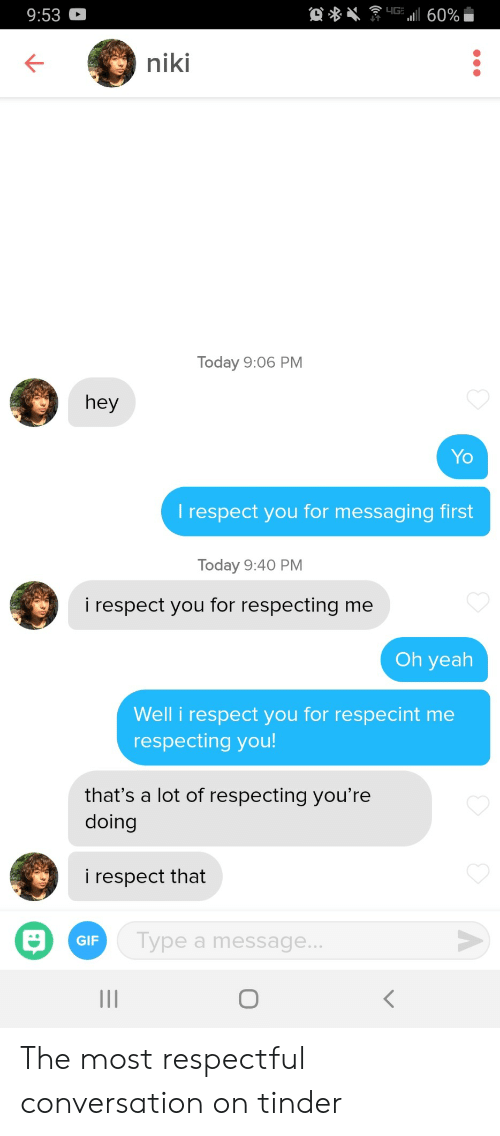 respectful: 9:53  niki  Today 9:06 PM  hey  Yo  l respect you for messaging first  Today 9:40 PM  i respect you for respecting me  Oh yeah  Well i respect you for respecint me  respecting you  that's a lot of respecting you're  doing  i respect that  GIF  ype a message... The most respectful conversation on tinder