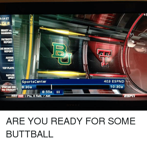 spartans: 9:54 ET  BRADY VS  MANNING  PATRIOTS  REPORT  VE BRONCOS  REPORT  AUSSIE  HEAT  TOP PLAYS  BAYLOR  UPSET  Sportscenter  SPARTANS WIN 8:30a  9th STRAIGHT  8:55a  II  .....NBA PHILO ts, 8 Reb  LAst  403 ESPND  10:30a ARE YOU READY FOR SOME BUTTBALL