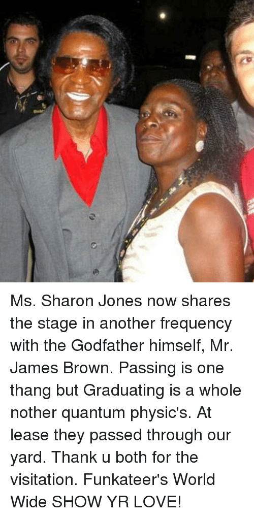 godfathers: (9 6) Ms. Sharon Jones now shares the stage in another frequency with the Godfather himself, Mr. James Brown. Passing is one thang but Graduating is a whole nother quantum physic's. At lease they passed through our yard. Thank u both for the visitation. Funkateer's World Wide SHOW YR LOVE!