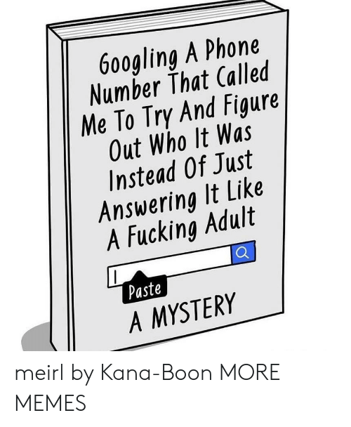 kana: 9  6o0gling A Phone  Number That Called  Me To Try And Figure  Out Who It Was  Instead Of Just  Answering It Like  1  4  A Fucking Adult  Paste  A MYSTERY meirl by Kana-Boon MORE MEMES