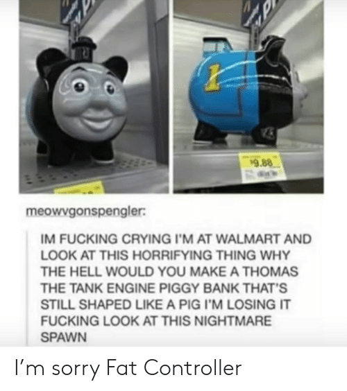 Walmart: 9.88  meowvgonspengler:  IM FUCKING CRYING I'M AT WALMART AND  LOOK AT THIS HORRIFYING THING WHY  THE HELL WOULD YOU MAKE A THOMAS  THE TANK ENGINE PIGGY BANK THAT'S  STILL SHAPED LIKE A PIG I'M LOSING IT  FUCKING LOOK AT THIS NIGHTMARE  SPAWN I'm sorry Fat Controller