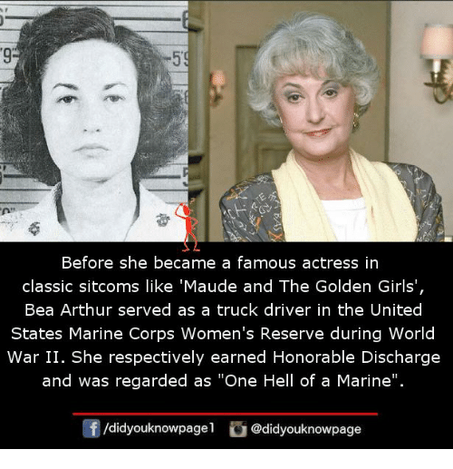 "respectively: 9  Before she became a famous actress in  classic sitcoms like 'Maude and The Golden Girls',  Bea Arthur served as a truck driver in the United  States Marine Corps Women's Reserve during World  War II. She respectively earned Honorable Discharge  and was regarded as ""One Hell of a Marine"".  /didyouknowpagel @didyouknowpage"