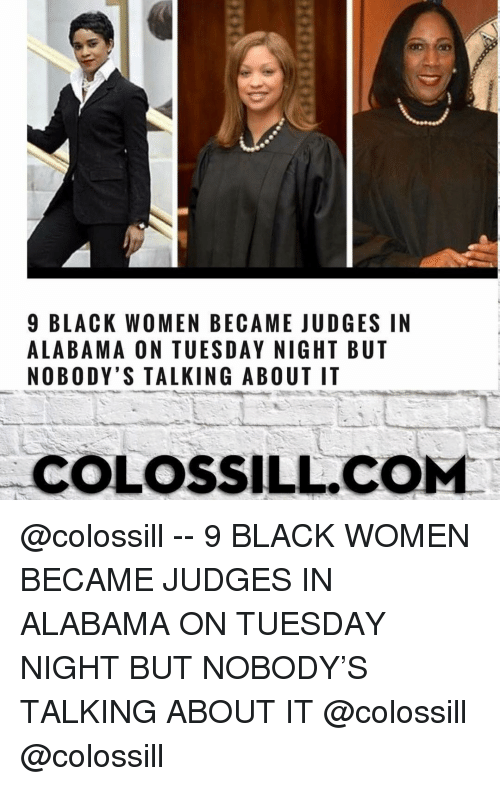 Memes, Alabama, and Black Women: 9 BLACK WOMEN BECAME JUDGES IN  ALABAMA ON TUESDAY NIGHT BUT  NOBODY'S TALKING ABOUT IT  COLOSSILL.COMM @colossill -- 9 BLACK WOMEN BECAME JUDGES IN ALABAMA ON TUESDAY NIGHT BUT NOBODY'S TALKING ABOUT IT @colossill @colossill