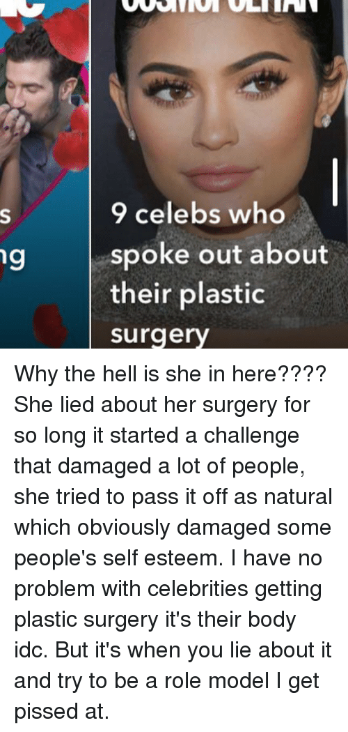 Memes, Hell, and Celebrities: 9 celebs who  spoke out about  their plastic  surgery  ng Why the hell is she in here???? She lied about her surgery for so long it started a challenge that damaged a lot of people, she tried to pass it off as natural which obviously damaged some people's self esteem. I have no problem with celebrities getting plastic surgery it's their body idc. But it's when you lie about it and try to be a role model I get pissed at.