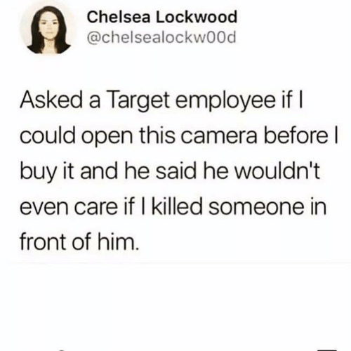 i killed: 9  Chelsea Lockwood  @chelsealockwood  Asked a Target employee if I  could open this camera before l  buy it and he said he wouldn't  even care if I killed someone in  front of him