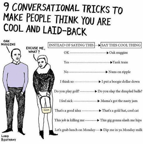 Birthday, Memes, and Nasty: 9 CONVERSATIONAL TRICKS TO  MAKE PEOPLE THINK YOU ARE  COOL AND LAID-BACK  OAK  NUGGINS  INSTEAD OF SAYING THIS SAY THIS COOLTHING  EXCUSE ME,  WHAT?  OK  Oak nuggins  Yes Yank train  No Nuns on ripple  I think so I put a boogie dollar down  Do you play golf?  Do you slap the dimpled balls?  I feel sick Mama's got the nasty jam  That's a good idea  That's a gold hat, cool cat  This job is killing me  This gig gonna slash me hips  Let's grab lunch on Monday  Dip me in ya Monday milk  LORD  BIRTHDAY