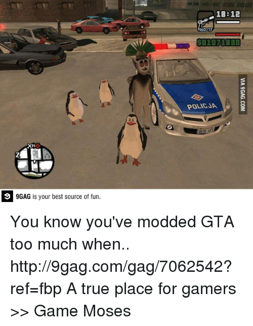 9gag, Dank, and Too Much: 9 GAG is your best source of fun.  1BB 12  160-17  POLICJA You know you've modded GTA too much when.. http://9gag.com/gag/7062542?ref=fbp  A true place for gamers >> Game Moses
